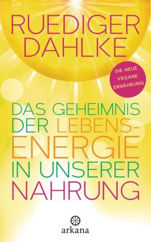 Das Geheimnis der Lebensenergie in unserer Nahrung von Ruediger Dahlke